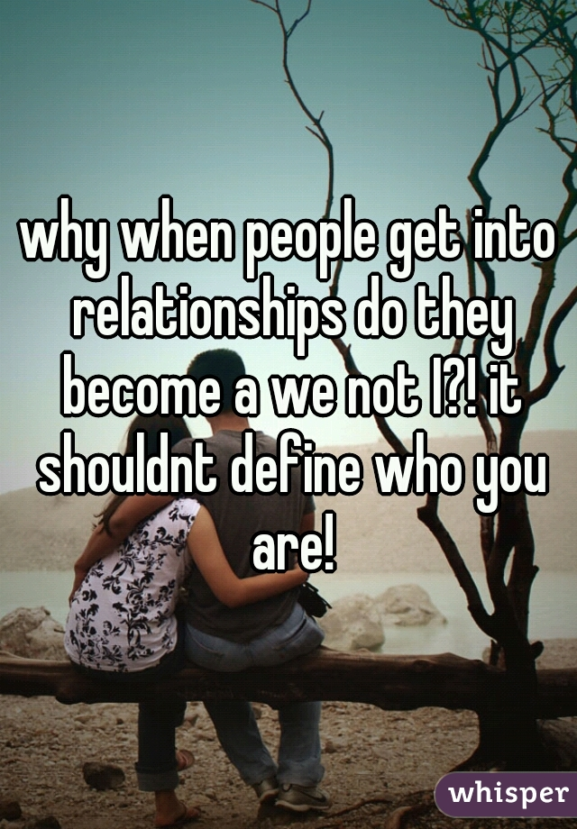 why when people get into relationships do they become a we not I?! it shouldnt define who you are!