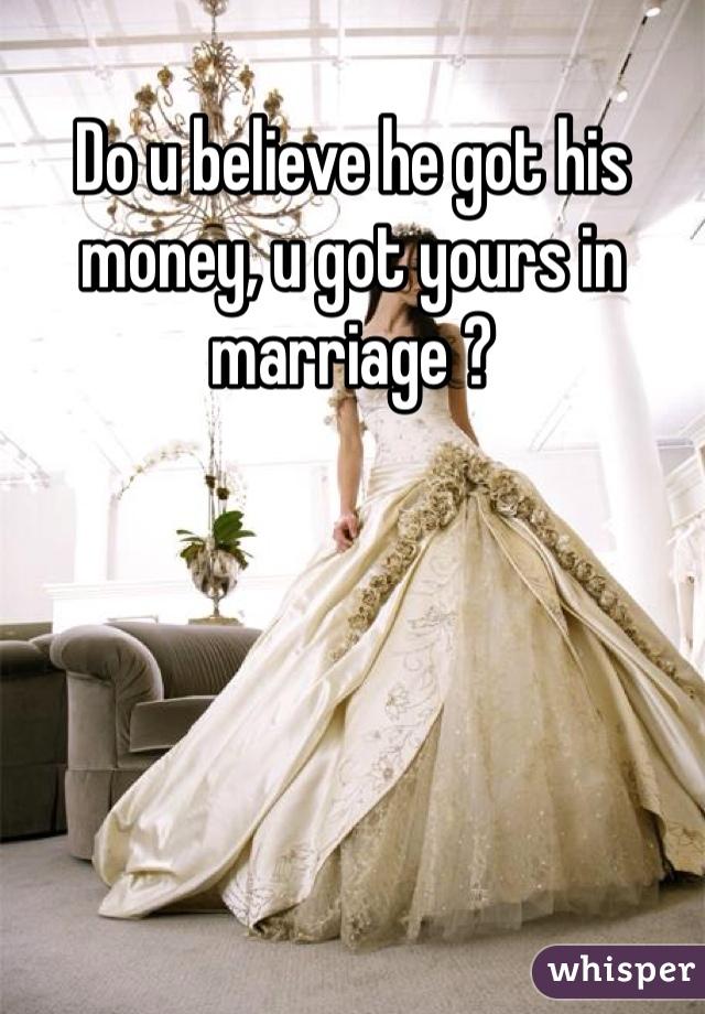 Do u believe he got his money, u got yours in marriage ?