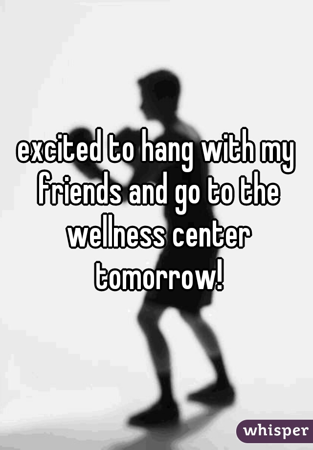 excited to hang with my friends and go to the wellness center tomorrow!