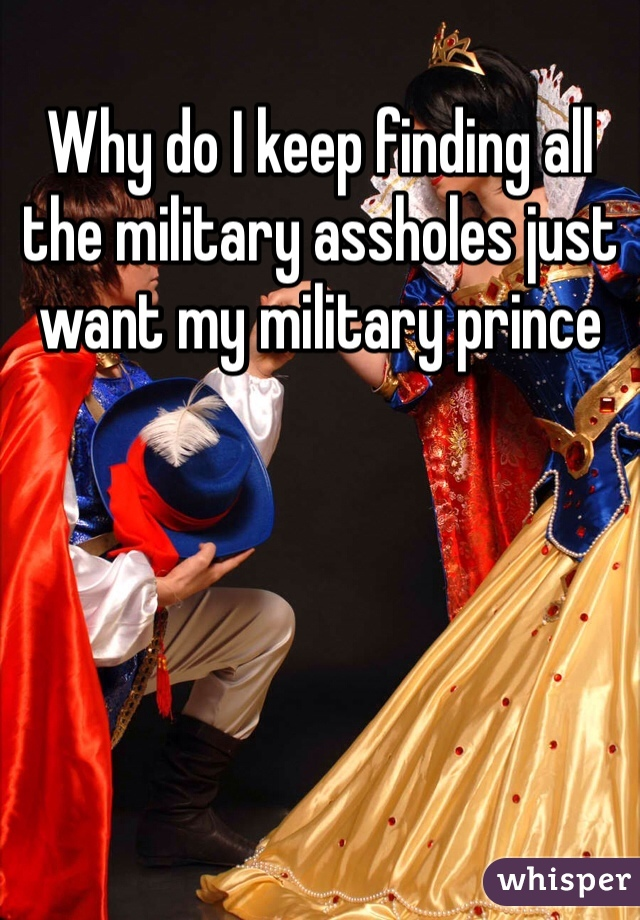 Why do I keep finding all the military assholes just want my military prince