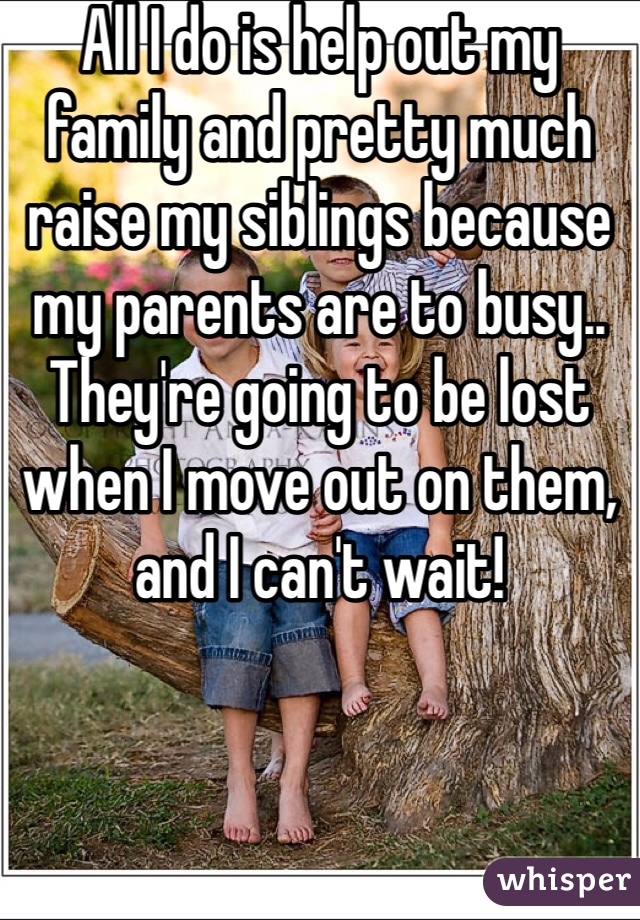 All I do is help out my family and pretty much raise my siblings because my parents are to busy.. They're going to be lost when I move out on them, and I can't wait!