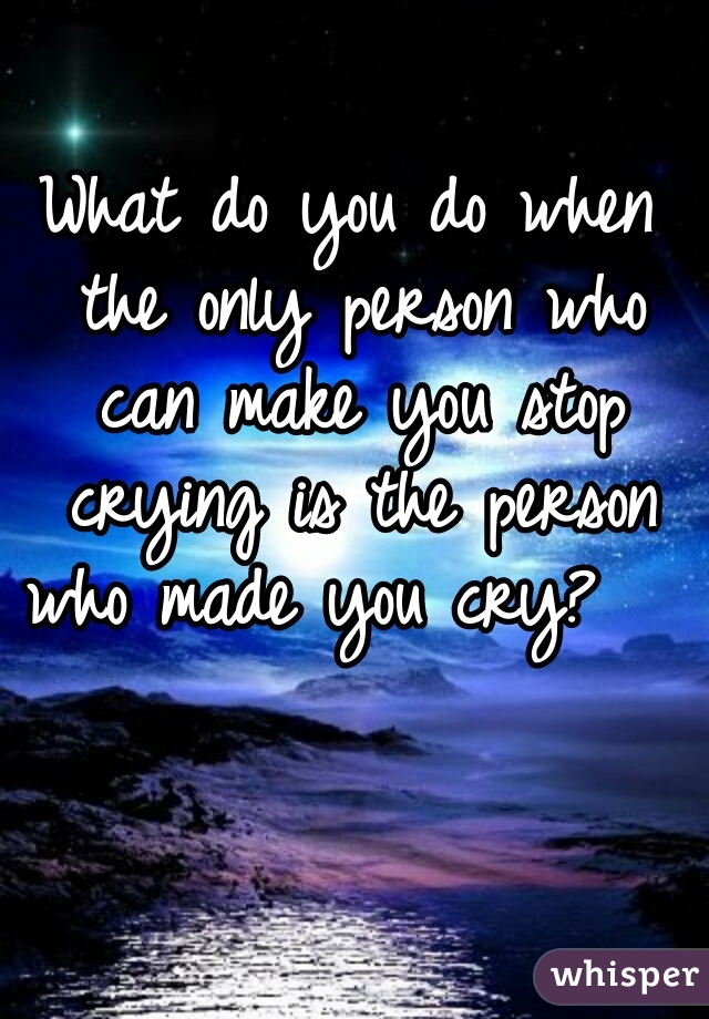 What do you do when the only person who can make you stop crying is the person who made you cry?