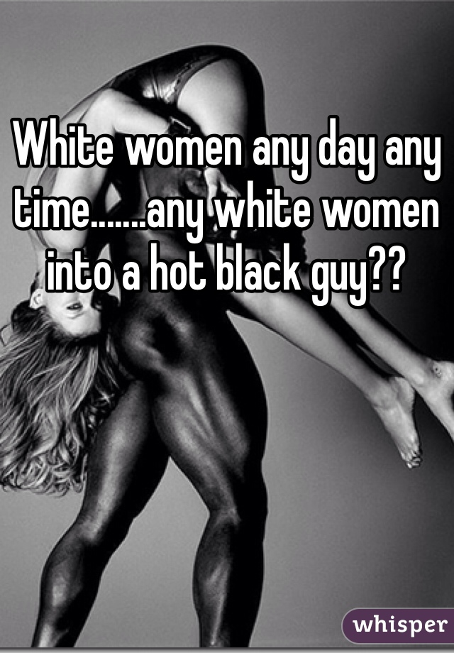 White women any day any time.......any white women into a hot black guy??