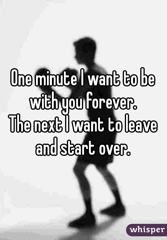 One minute I want to be with you forever.   The next I want to leave and start over.