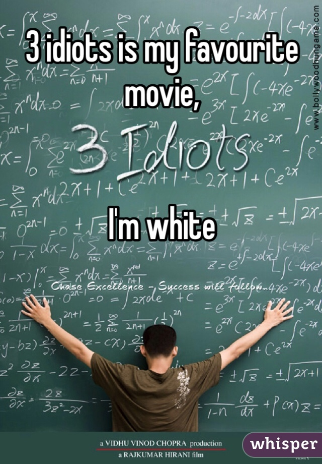 3 idiots is my favourite movie,    I'm white