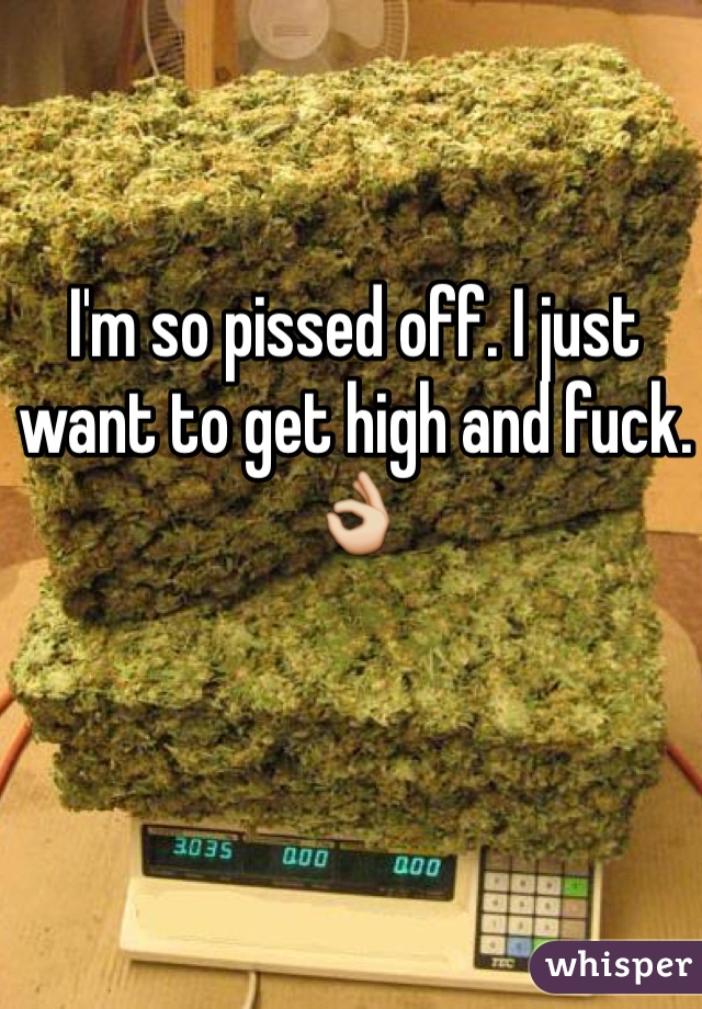 I'm so pissed off. I just want to get high and fuck. 👌