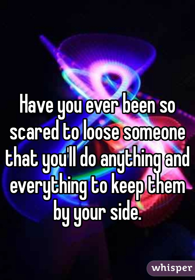 Have you ever been so scared to loose someone that you'll do anything and everything to keep them by your side.