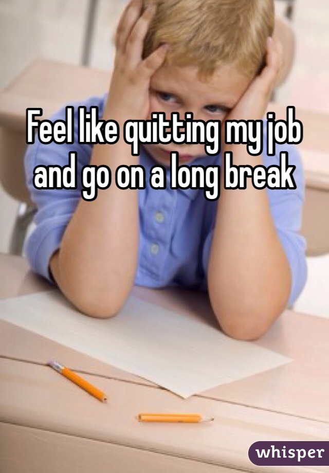 Feel like quitting my job and go on a long break