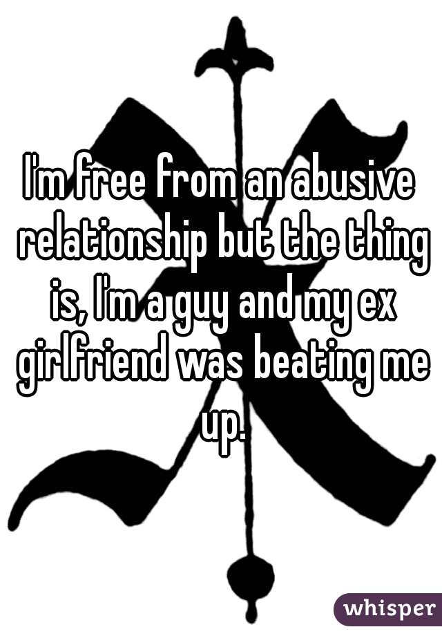 I'm free from an abusive relationship but the thing is, I'm a guy and my ex girlfriend was beating me up.