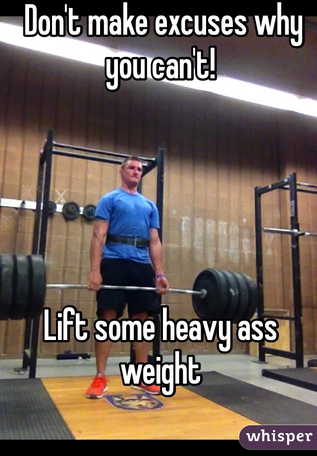 Don't make excuses why you can't!       Lift some heavy ass weight