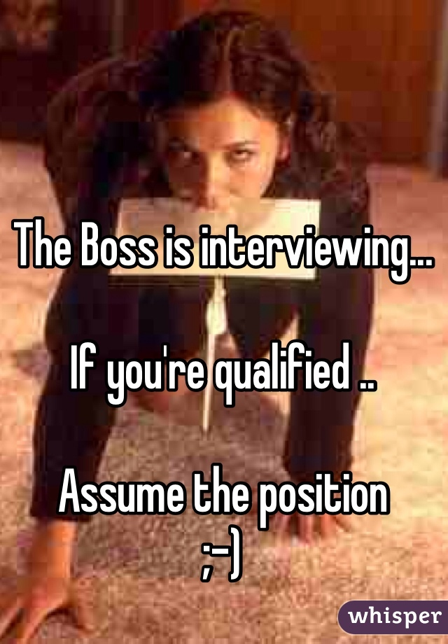 The Boss is interviewing...  If you're qualified ..  Assume the position  ;-)