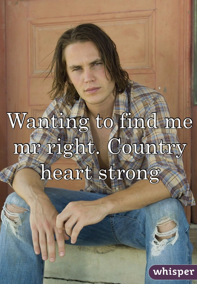 Wanting to find me mr right. Country heart strong