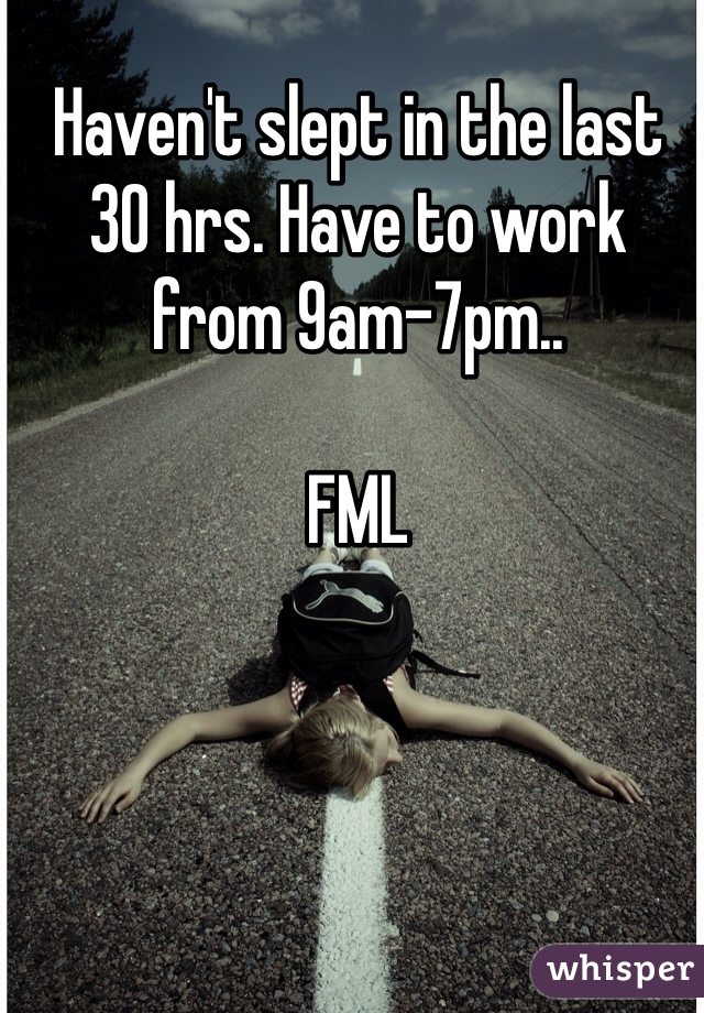 Haven't slept in the last 30 hrs. Have to work from 9am-7pm..  FML