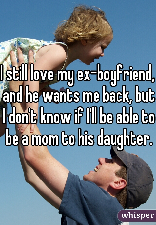 I still love my ex-boyfriend, and he wants me back, but I don't know if I'll be able to be a mom to his daughter.