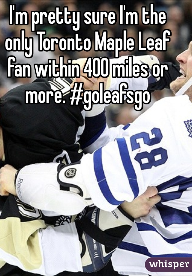 I'm pretty sure I'm the only Toronto Maple Leaf fan within 400 miles or more. #goleafsgo