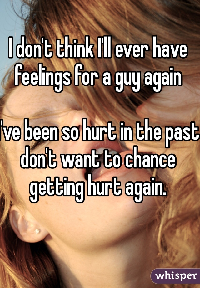 I don't think I'll ever have feelings for a guy again  I've been so hurt in the past don't want to chance getting hurt again.