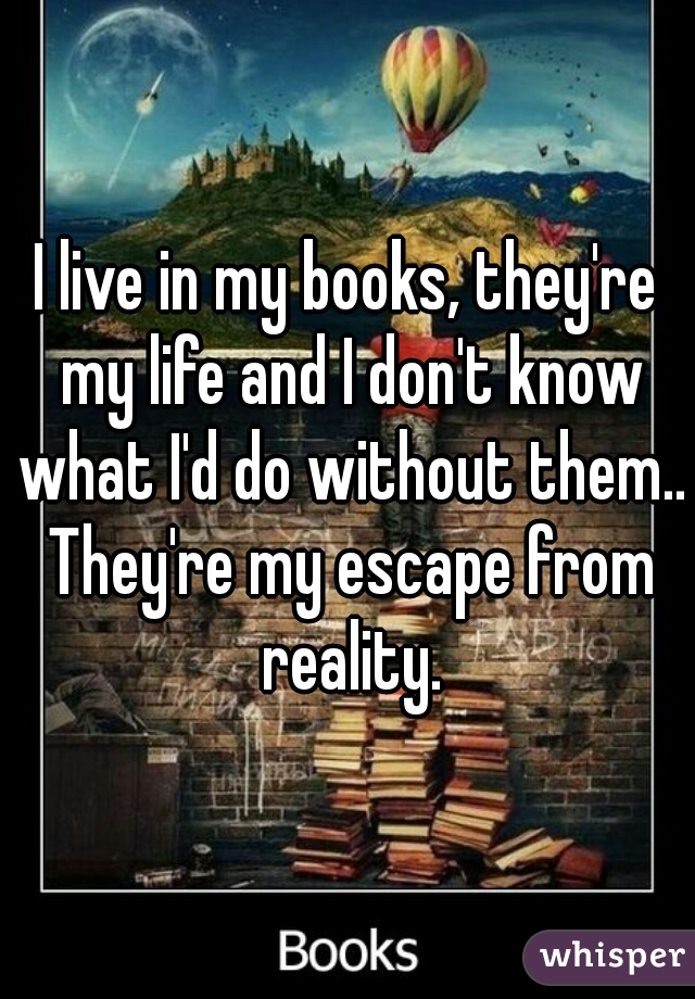 I live in my books, they're my life and I don't know what I'd do without them.. They're my escape from reality.