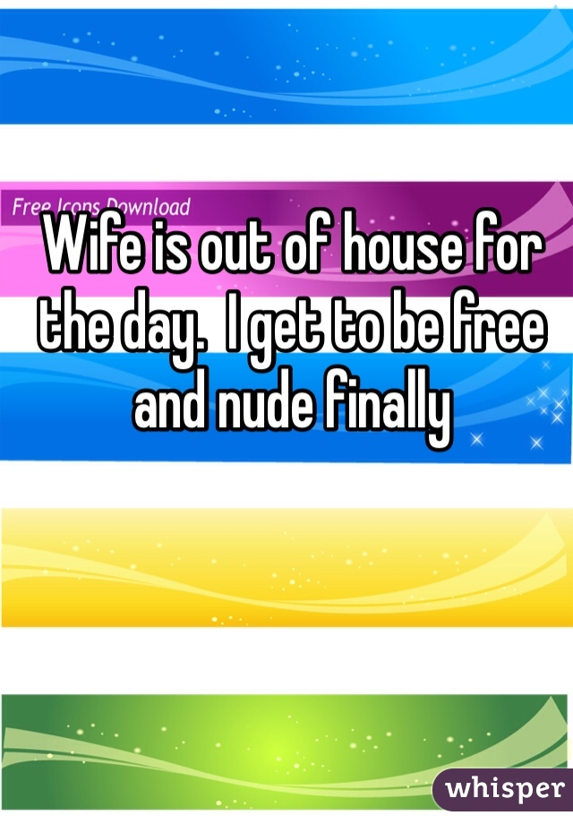 Wife is out of house for the day.  I get to be free and nude finally