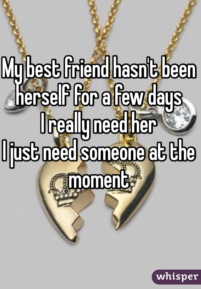 My best friend hasn't been herself for a few days I really need her I just need someone at the moment