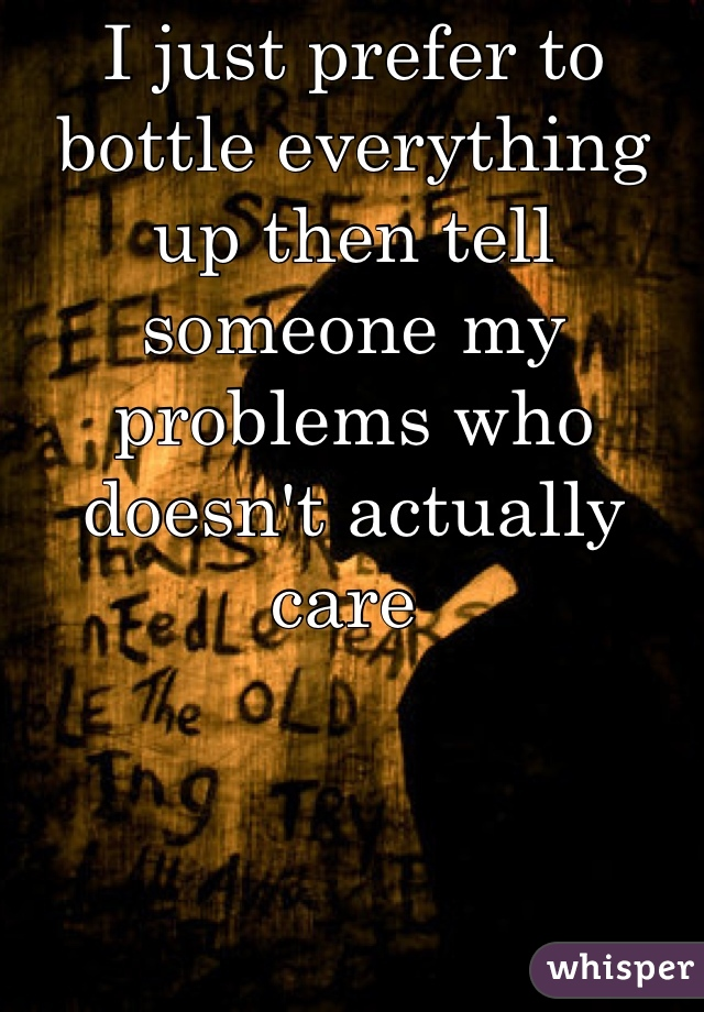 I just prefer to bottle everything up then tell someone my problems who doesn't actually care