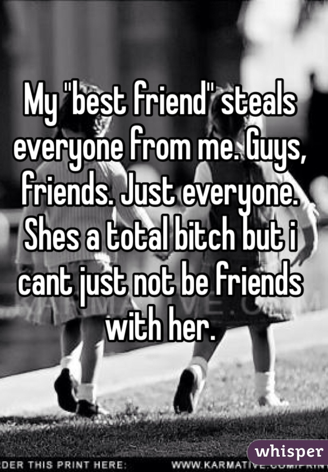 """My """"best friend"""" steals everyone from me. Guys, friends. Just everyone. Shes a total bitch but i cant just not be friends with her."""