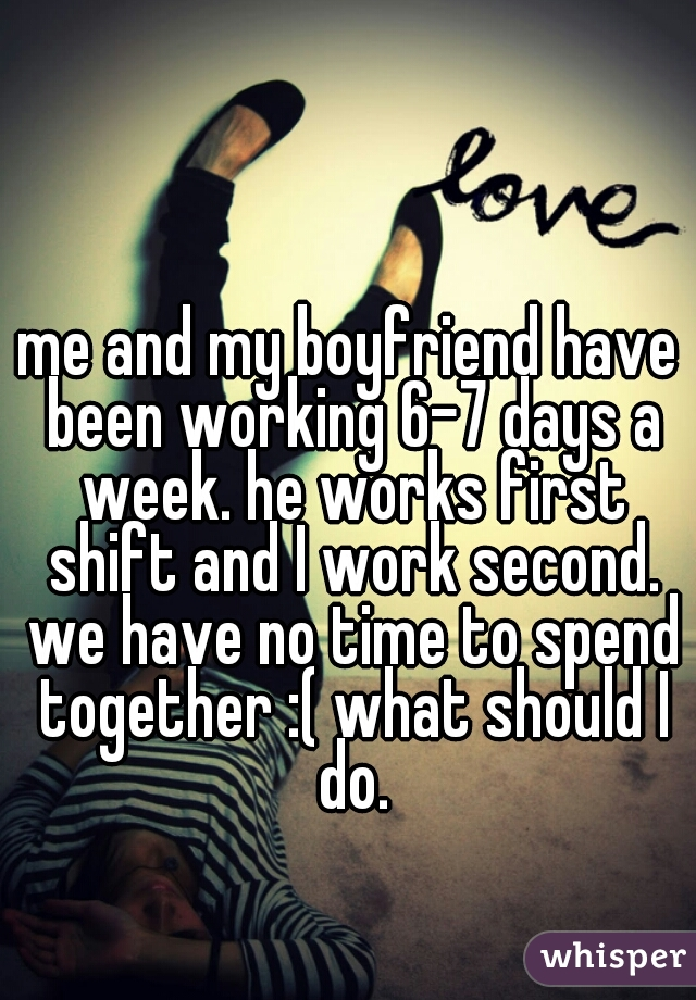 me and my boyfriend have been working 6-7 days a week. he works first shift and I work second. we have no time to spend together :( what should I do.