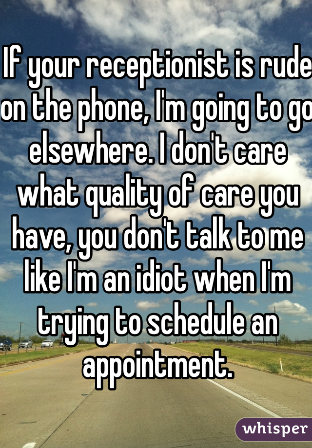 If your receptionist is rude on the phone, I'm going to go elsewhere. I don't care what quality of care you have, you don't talk to me like I'm an idiot when I'm trying to schedule an appointment.