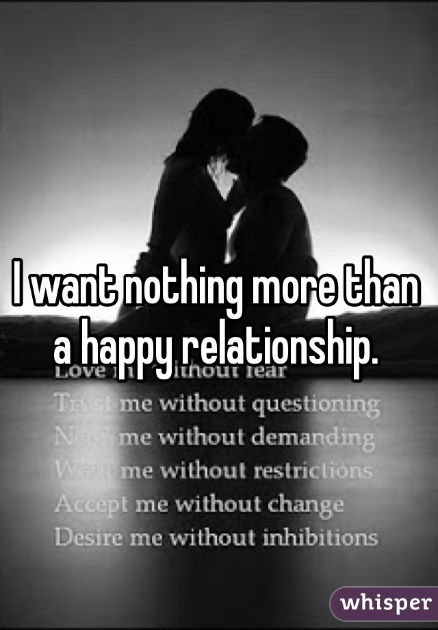 I want nothing more than a happy relationship.