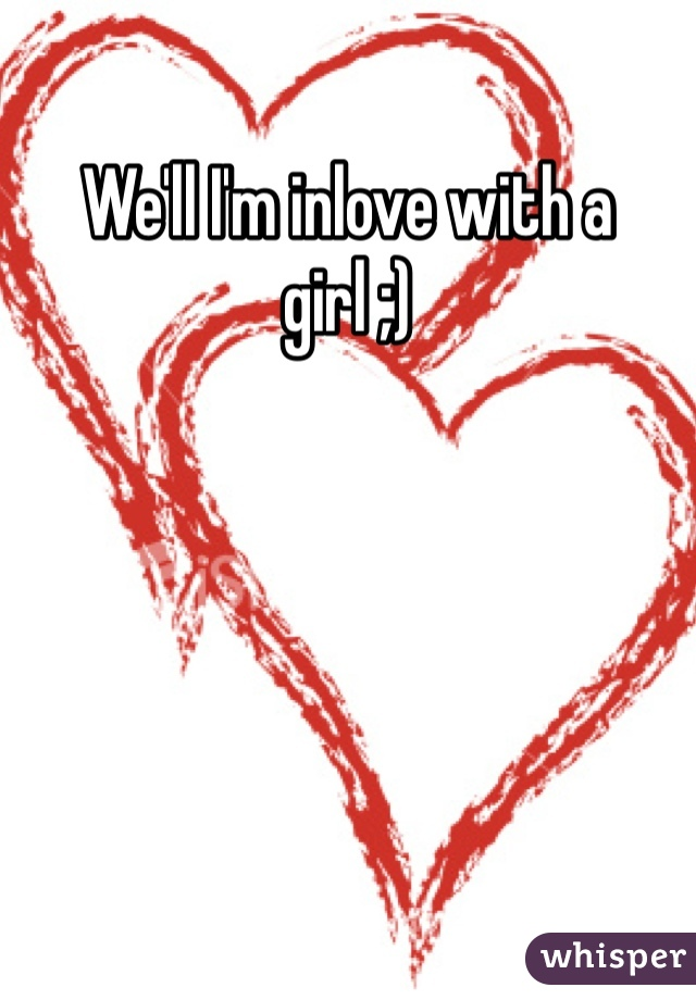 We'll I'm inlove with a girl ;)