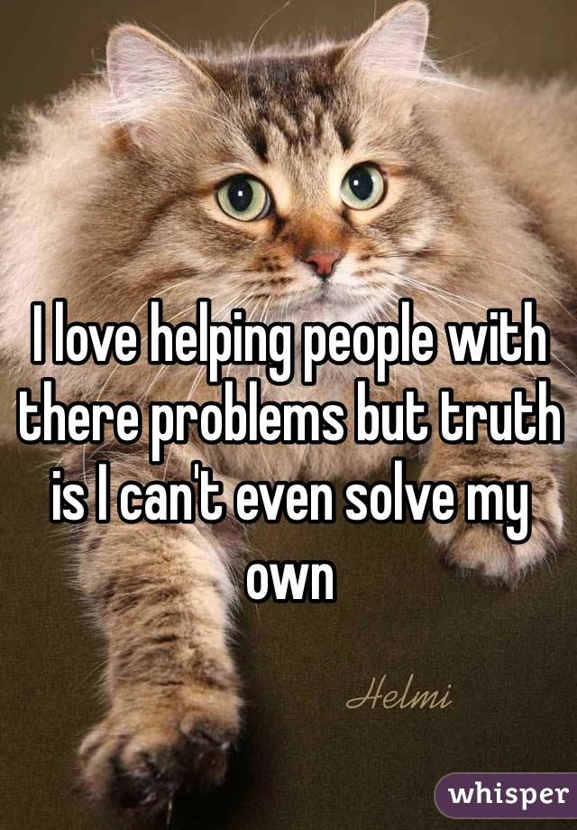 I love helping people with there problems but truth is I can't even solve my own