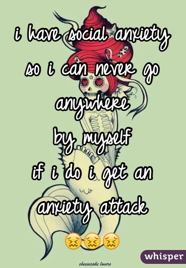i have social anxiety so i can never go anywhere by myself if i do i get an anxiety attack 😖😖😖