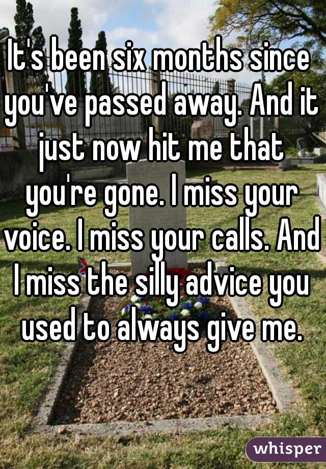 It's been six months since you've passed away. And it just now hit me that you're gone. I miss your voice. I miss your calls. And I miss the silly advice you used to always give me.