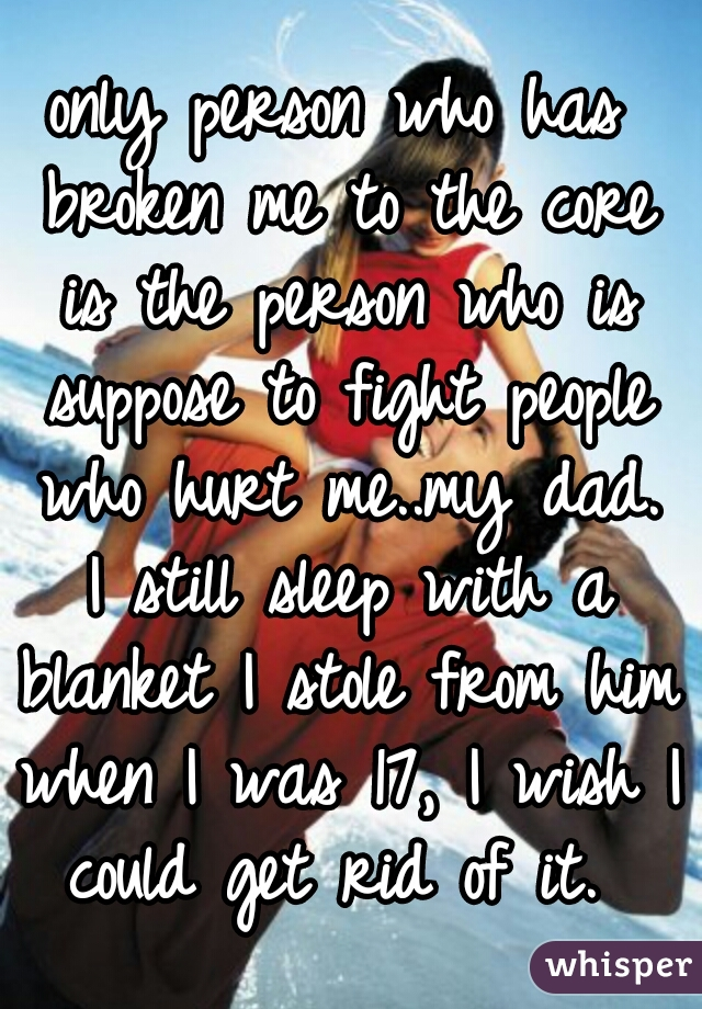 only person who has broken me to the core is the person who is suppose to fight people who hurt me..my dad. I still sleep with a blanket I stole from him when I was 17, I wish I could get rid of it.