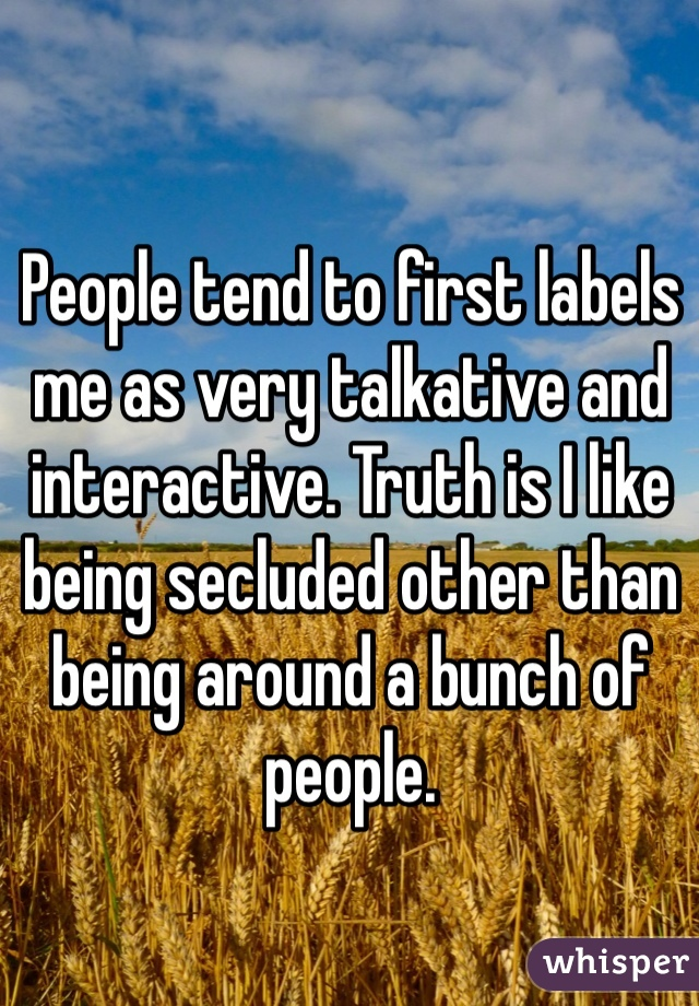 People tend to first labels me as very talkative and interactive. Truth is I like being secluded other than being around a bunch of people.