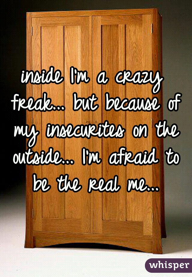 inside I'm a crazy freak... but because of my insecurites on the outside... I'm afraid to be the real me...