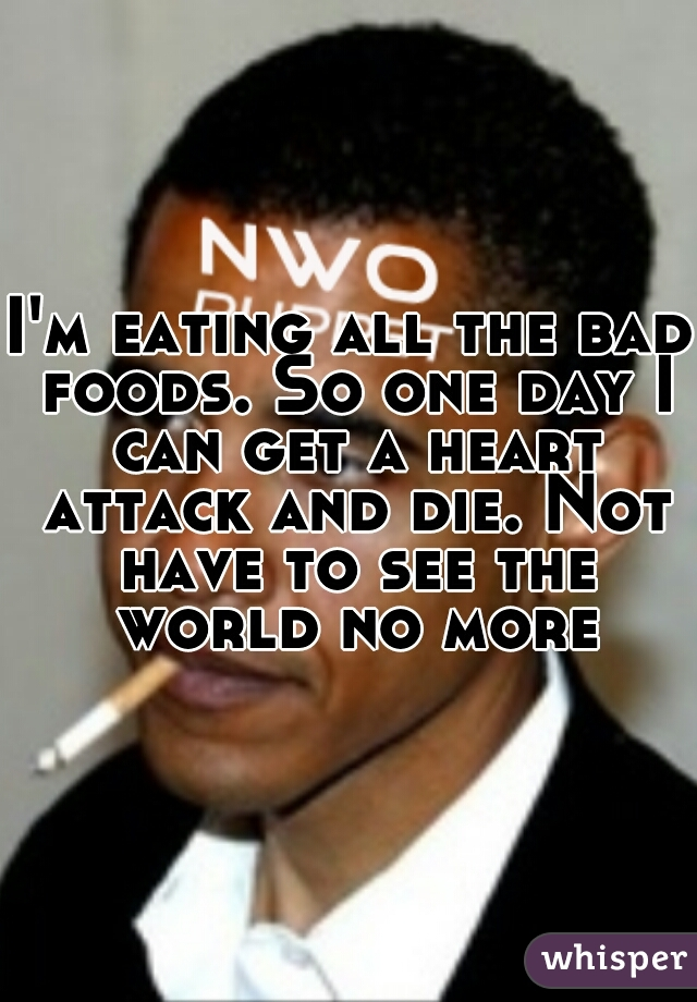 I'm eating all the bad foods. So one day I can get a heart attack and die. Not have to see the world no more