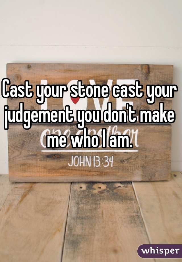 Cast your stone cast your judgement you don't make me who I am.