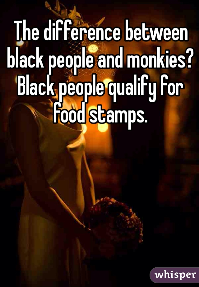The difference between black people and monkies?  Black people qualify for food stamps.
