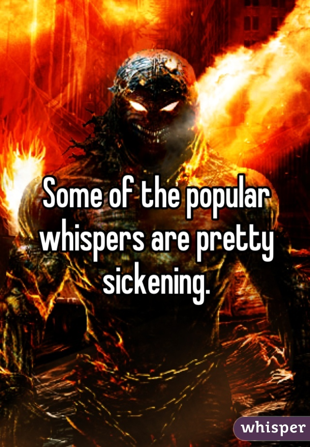 Some of the popular whispers are pretty sickening.