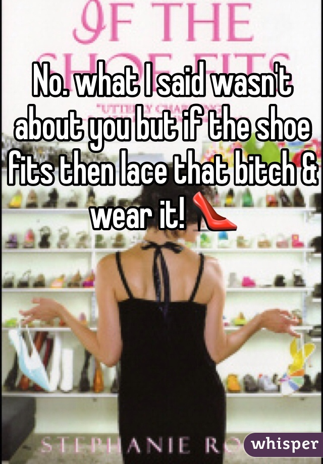 No. what I said wasn't about you but if the shoe fits then lace that bitch & wear it! 👠