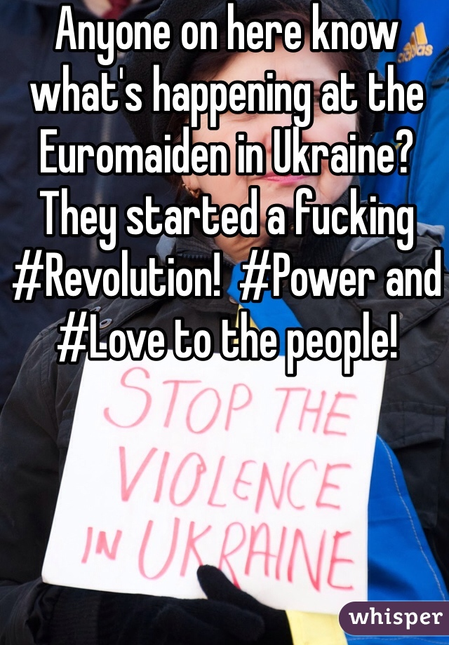 Anyone on here know what's happening at the Euromaiden in Ukraine? They started a fucking #Revolution!  #Power and #Love to the people!