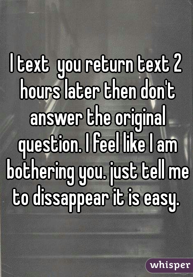 I text  you return text 2 hours later then don't answer the original question. I feel like I am bothering you. just tell me to dissappear it is easy.