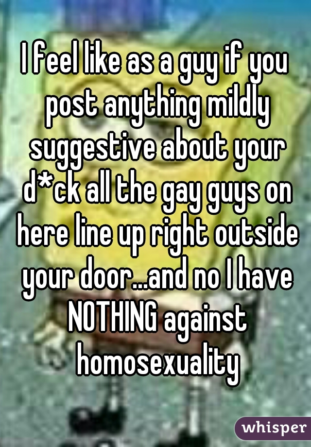 I feel like as a guy if you post anything mildly suggestive about your d*ck all the gay guys on here line up right outside your door...and no I have NOTHING against homosexuality