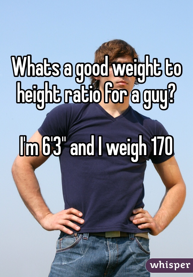 """Whats a good weight to height ratio for a guy?  I'm 6'3"""" and I weigh 170"""
