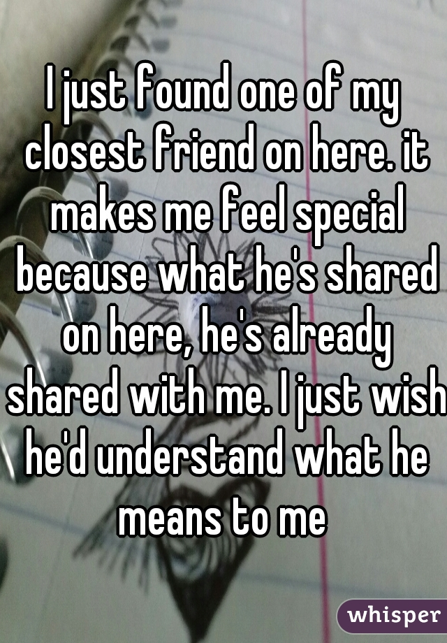 I just found one of my closest friend on here. it makes me feel special because what he's shared on here, he's already shared with me. I just wish he'd understand what he means to me