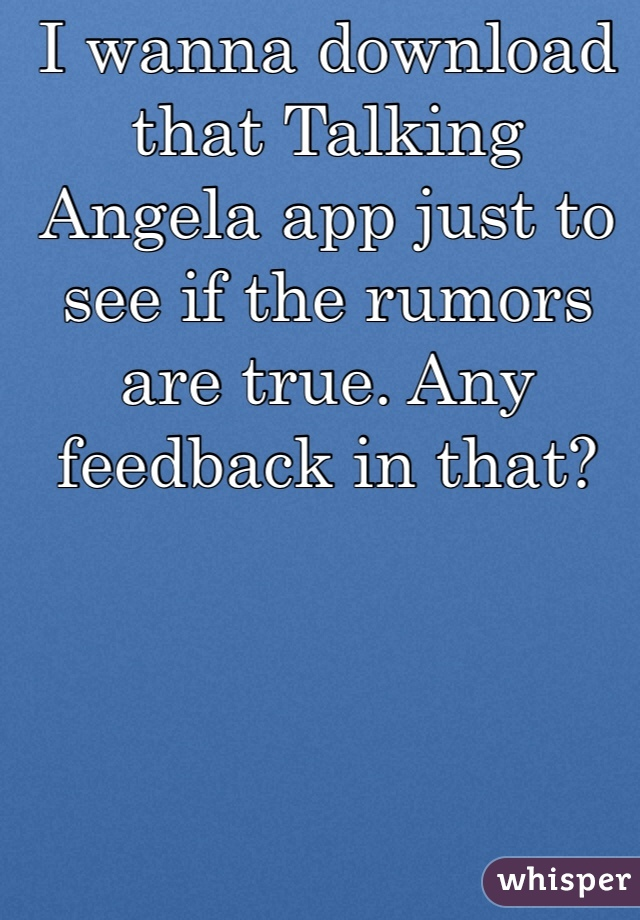 I wanna download that Talking Angela app just to see if the rumors are true. Any feedback in that?
