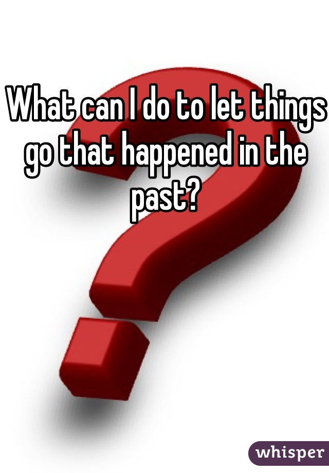 What can I do to let things go that happened in the past?