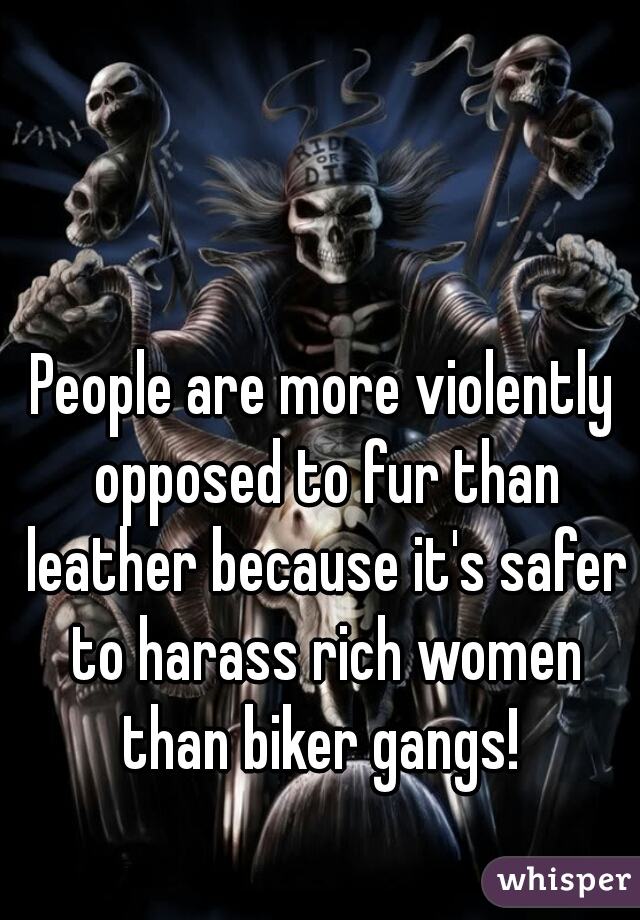 People are more violently opposed to fur than leather because it's safer to harass rich women than biker gangs!