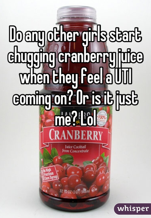 Do any other girls start chugging cranberry juice when they feel a UTI coming on? Or is it just me? Lol