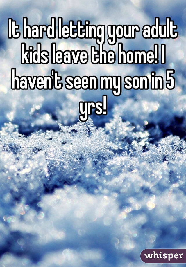 It hard letting your adult kids leave the home! I haven't seen my son in 5 yrs!